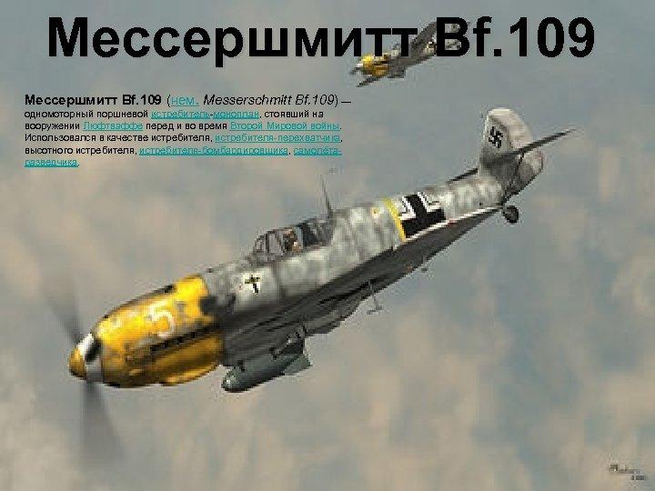 Мессершмитт Bf. 109 (нем. Messerschmitt Bf. 109) — одномоторный поршневой истребитель-моноплан, стоявший на вооружении