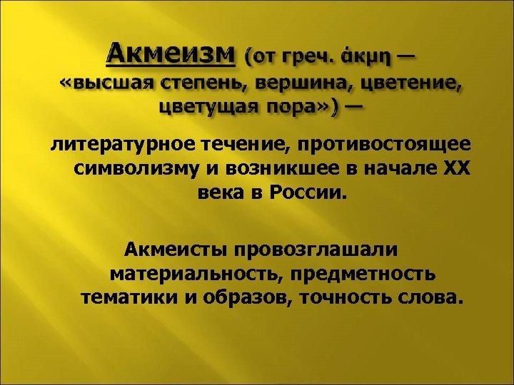 литературное течение, противостоящее символизму и возникшее в начале XX века в России. Акмеисты провозглашали
