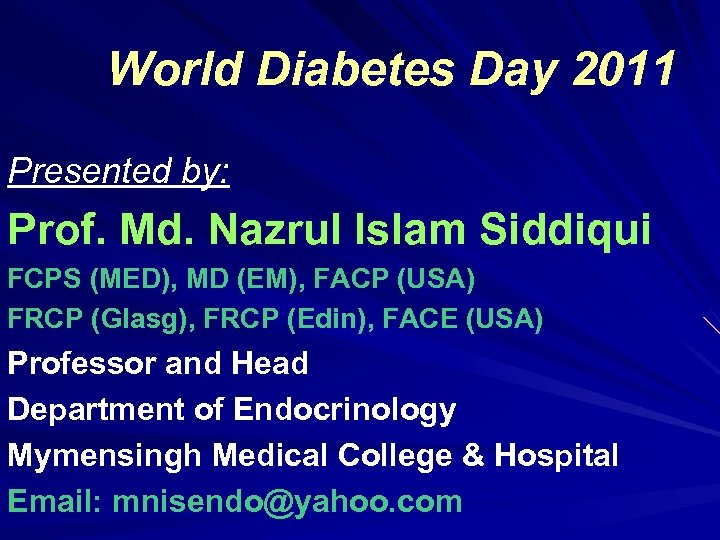 World Diabetes Day 2011 Presented by: Prof. Md. Nazrul Islam Siddiqui FCPS (MED), MD