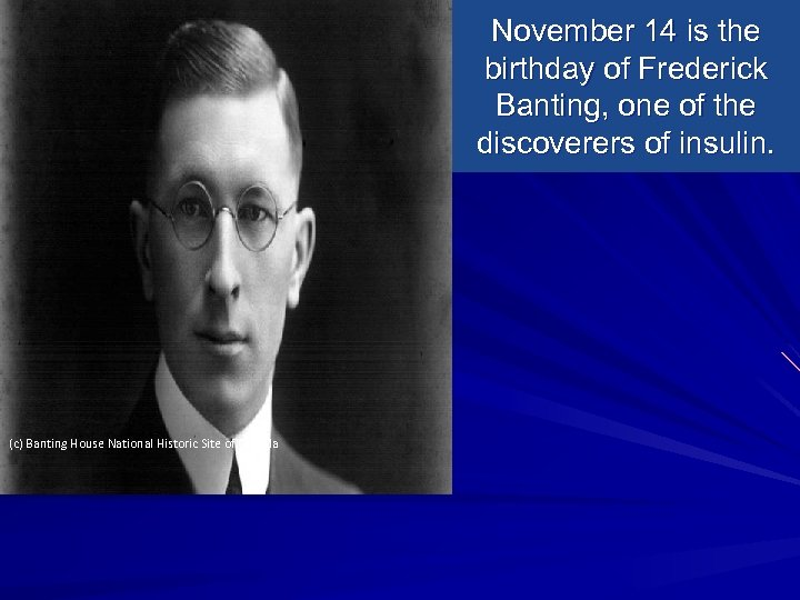 November 14 is the birthday of Frederick Banting, one of the discoverers of insulin.