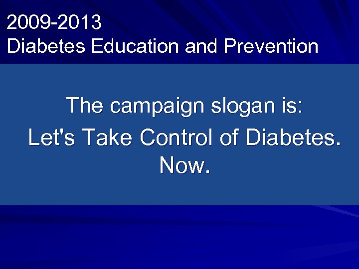 2009 -2013 Diabetes Education and Prevention The campaign slogan is: Let's Take Control of