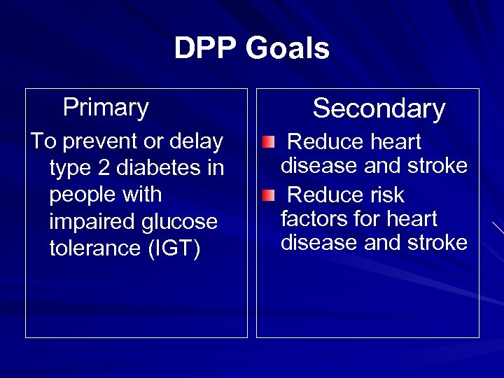 DPP Goals Primary To prevent or delay type 2 diabetes in people with impaired