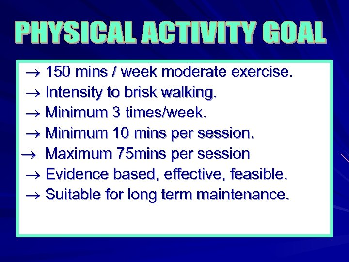 150 mins / week moderate exercise. Intensity to brisk walking. Minimum 3 times/week.