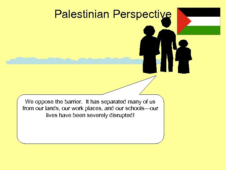 Palestinian Perspective We oppose the barrier. It has separated many of us from our