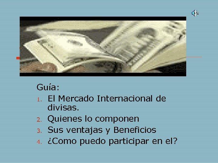 ¿Qué es el Forex? Guía: 1. El Mercado Internacional de divisas. 2. Quienes lo