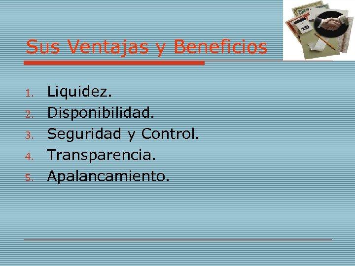 Sus Ventajas y Beneficios 1. 2. 3. 4. 5. Liquidez. Disponibilidad. Seguridad y Control.