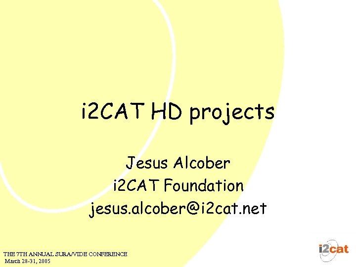 i 2 CAT HD projects Jesus Alcober i 2 CAT Foundation jesus. alcober@i 2