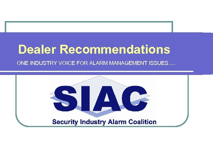 Dealer Recommendations ONE INDUSTRY VOICE FOR ALARM MANAGEMENT ISSUES….