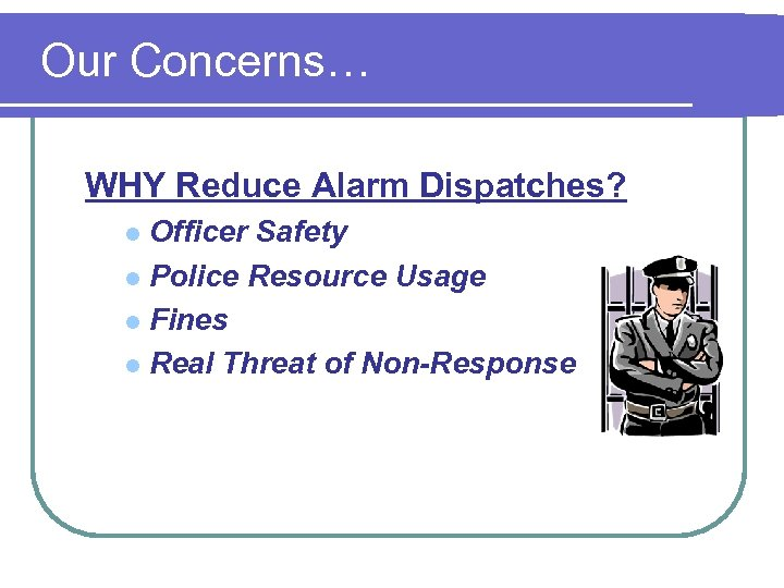 Our Concerns… WHY Reduce Alarm Dispatches? Officer Safety l Police Resource Usage l Fines