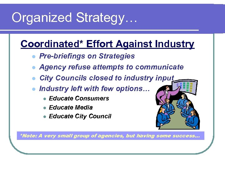 Organized Strategy… Coordinated* Effort Against Industry l l Pre-briefings on Strategies Agency refuse attempts