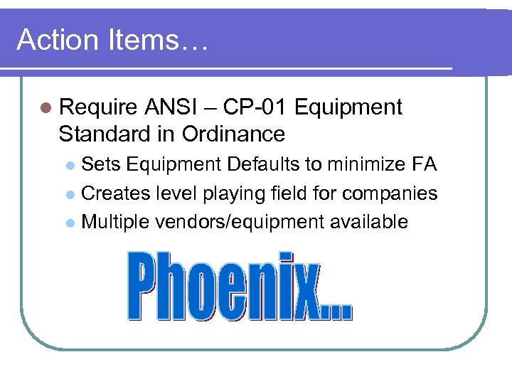 Action Items… l Require ANSI – CP-01 Equipment Standard in Ordinance Sets Equipment Defaults