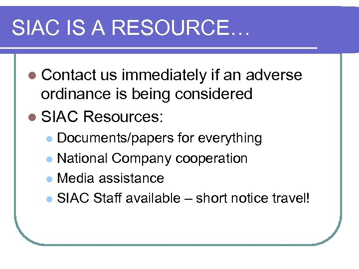 SIAC IS A RESOURCE… l Contact us immediately if an adverse ordinance is being