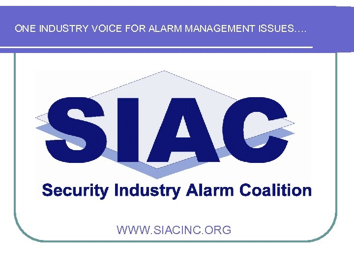 ONE INDUSTRY VOICE FOR ALARM MANAGEMENT ISSUES…. WWW. SIACINC. ORG