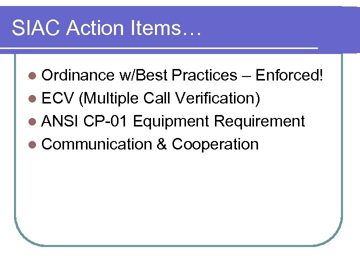 SIAC Action Items… l Ordinance w/Best Practices – Enforced! l ECV (Multiple Call Verification)