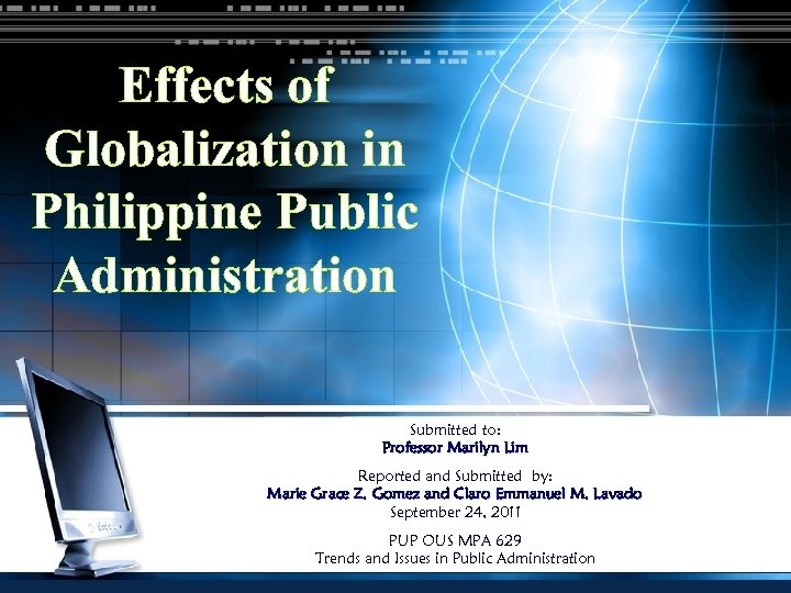 Effects of Globalization in Philippine Public Administration Submitted to: Professor Marilyn Lim Reported and