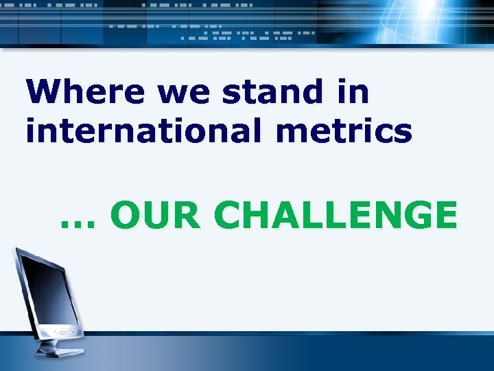 Where we stand in international metrics … OUR CHALLENGE