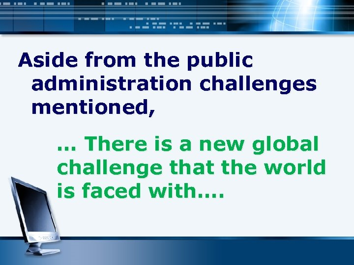 Aside from the public administration challenges mentioned, … There is a new global challenge