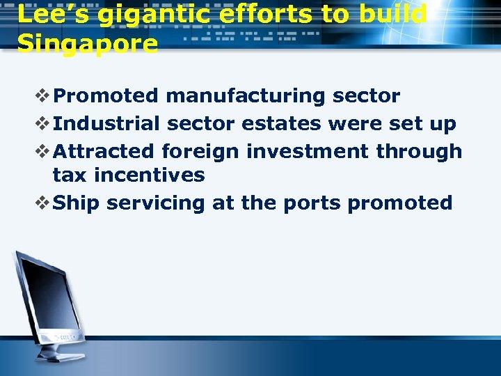 Lee's gigantic efforts to build Singapore v Promoted manufacturing sector v Industrial sector estates