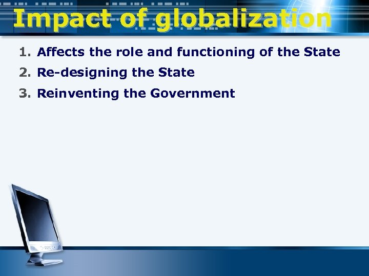 Impact of globalization 1. Affects the role and functioning of the State 2. Re-designing