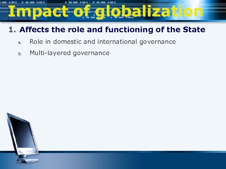 Impact of globalization 1. Affects the role and functioning of the State a. Role