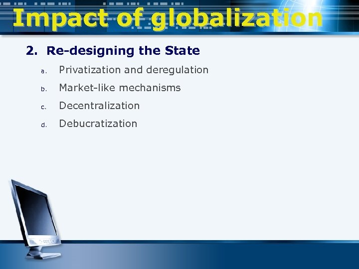 Impact of globalization 2. Re-designing the State a. Privatization and deregulation b. Market-like mechanisms