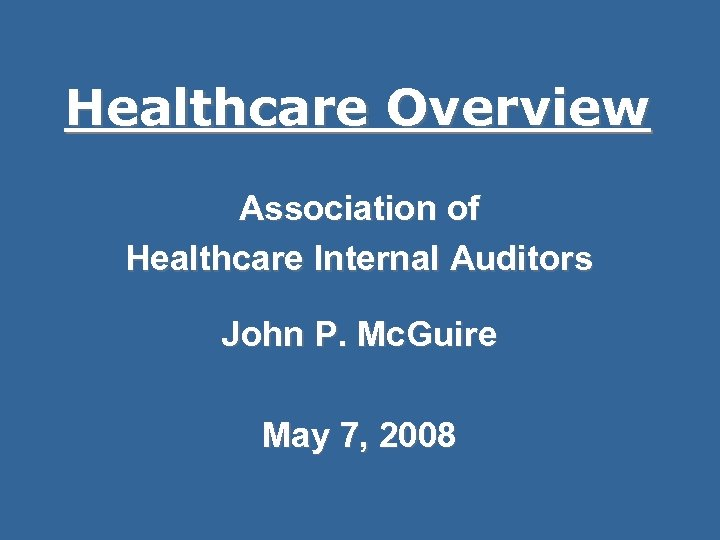 Healthcare Overview Association of Healthcare Internal Auditors John P. Mc. Guire May 7, 2008