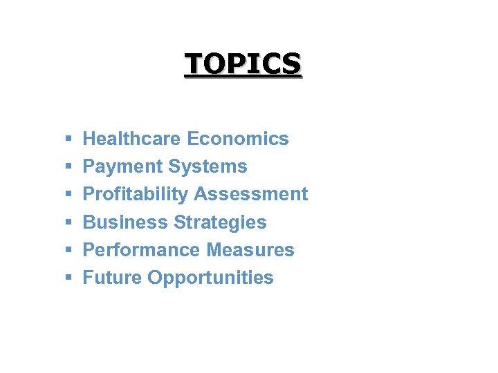 TOPICS § § § Healthcare Economics Payment Systems Profitability Assessment Business Strategies Performance Measures