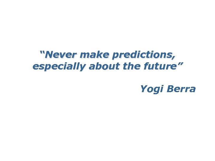 """Never make predictions, especially about the future"" Yogi Berra"
