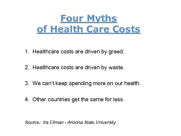 Four Myths of Health Care Costs 1. Healthcare costs are driven by greed. 2.
