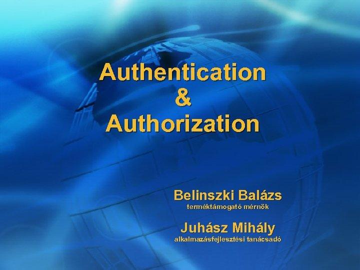 Authentication & Authorization Belinszki Balázs terméktámogató mérnök Juhász Mihály alkalmazásfejlesztési tanácsadó