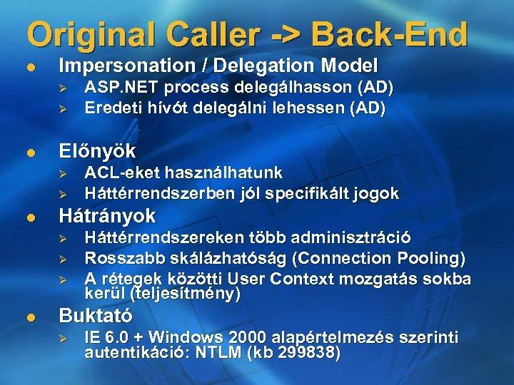 Original Caller -> Back-End l Impersonation / Delegation Model Ø Ø l Előnyök Ø