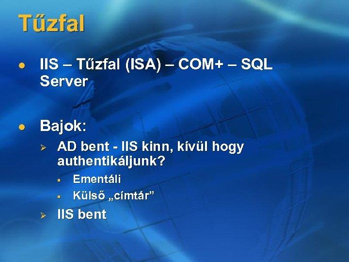 Tűzfal l IIS – Tűzfal (ISA) – COM+ – SQL Server l Bajok: Ø