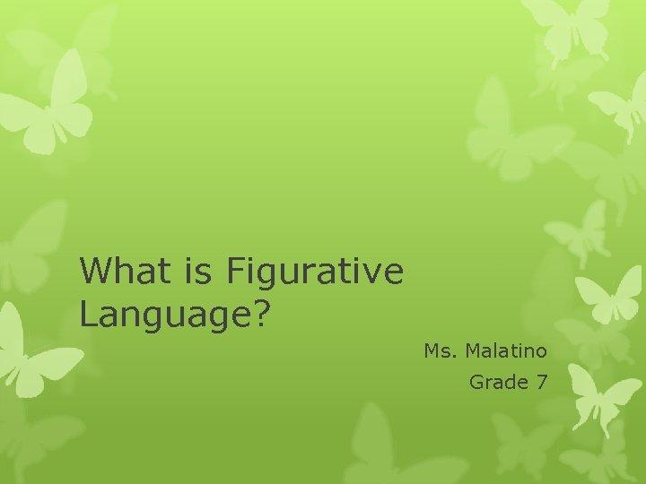 What is Figurative Language? Ms. Malatino Grade 7