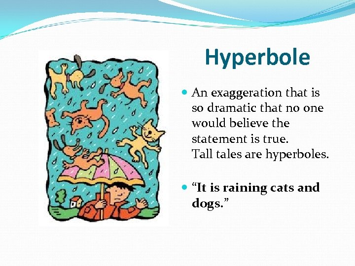Hyperbole An exaggeration that is so dramatic that no one would believe the statement