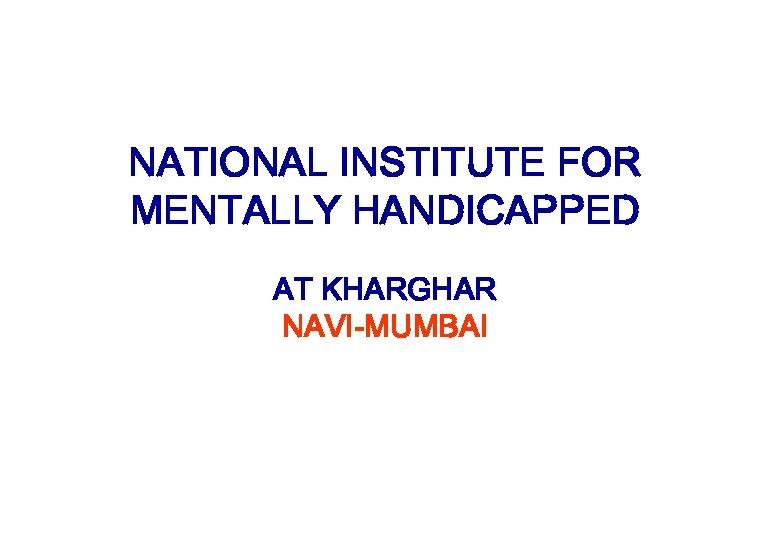 NATIONAL INSTITUTE FOR MENTALLY HANDICAPPED AT KHARGHAR NAVI-MUMBAI