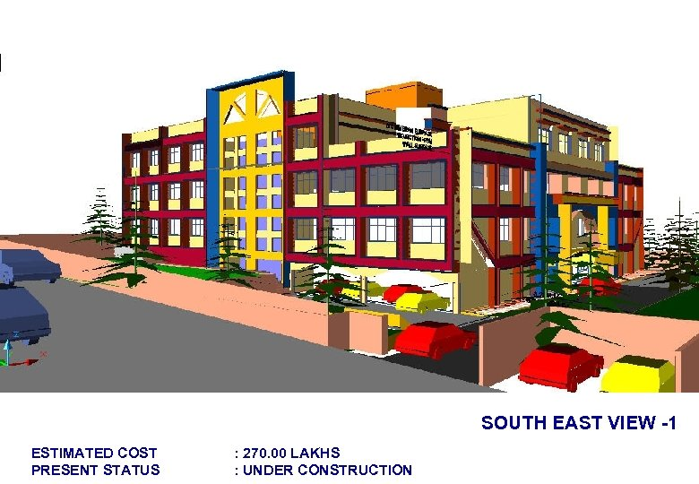 SOUTH EAST VIEW -1 ESTIMATED COST PRESENT STATUS : 270. 00 LAKHS : UNDER