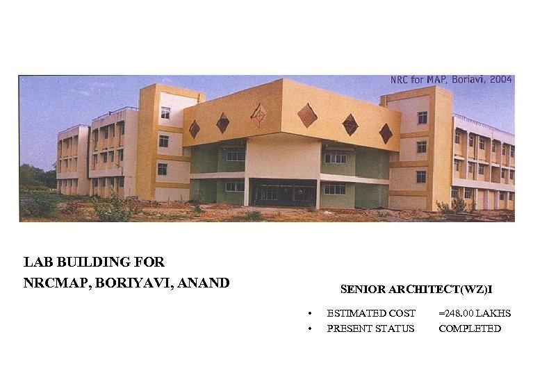 LAB BUILDING FOR NRCMAP, BORIYAVI, ANAND SENIOR ARCHITECT(WZ)I • • ESTIMATED COST PRESENT STATUS
