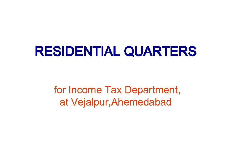 RESIDENTIAL QUARTERS for Income Tax Department, at Vejalpur, Ahemedabad