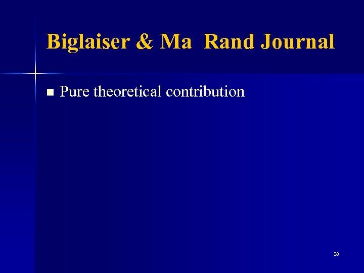 Biglaiser & Ma Rand Journal n Pure theoretical contribution 28
