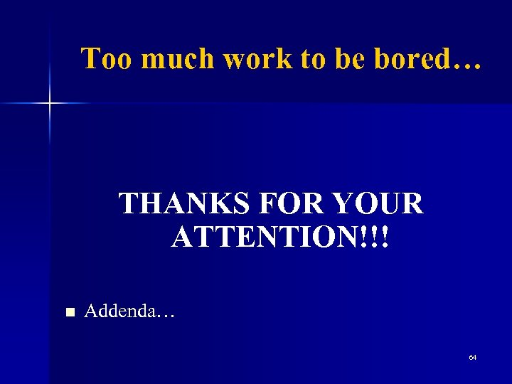Too much work to be bored… THANKS FOR YOUR ATTENTION!!! n Addenda… 64