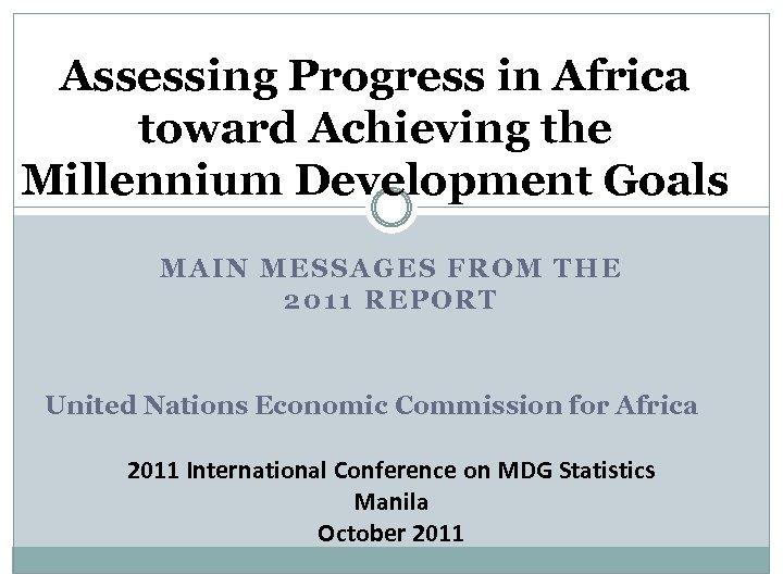 Assessing Progress in Africa toward Achieving the Millennium Development Goals MAIN MESSAGES FROM THE