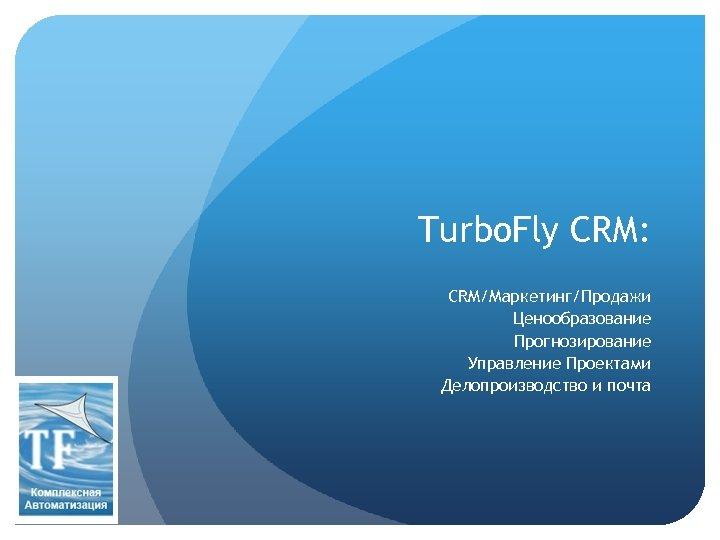 Turbo. Fly CRM: CRM/Маркетинг/Продажи Ценообразование Прогнозирование Управление Проектами Делопроизводство и почта