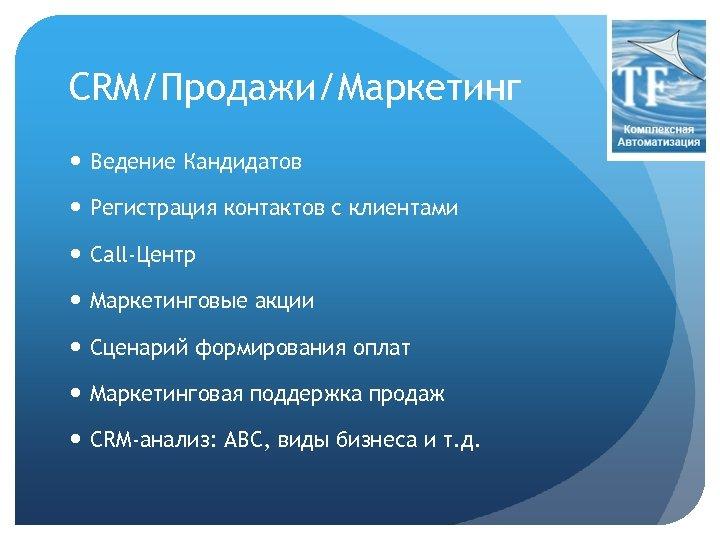 CRM/Продажи/Маркетинг Ведение Кандидатов Регистрация контактов с клиентами Call-Центр Маркетинговые акции Сценарий формирования оплат Маркетинговая
