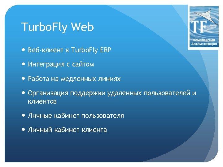 Turbo. Fly Web Веб-клиент к Turbo. Fly ERP Интеграция с сайтом Работа на медленных