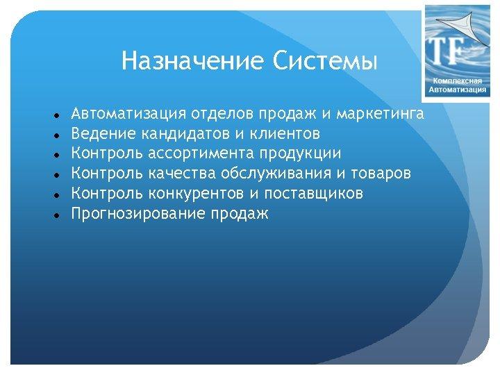 Назначение Системы Автоматизация отделов продаж и маркетинга Ведение кандидатов и клиентов Контроль ассортимента продукции
