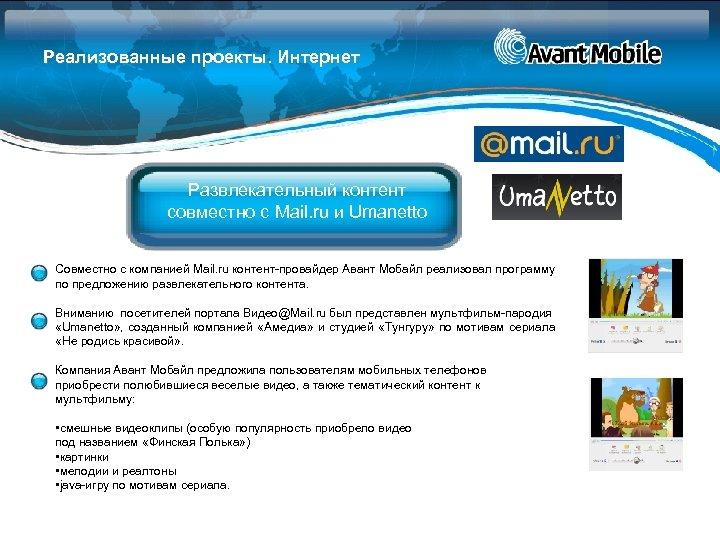 Реализованные проекты. Интернет Развлекательный контент совместно с Mail. ru и Umanetto Совместно с компанией
