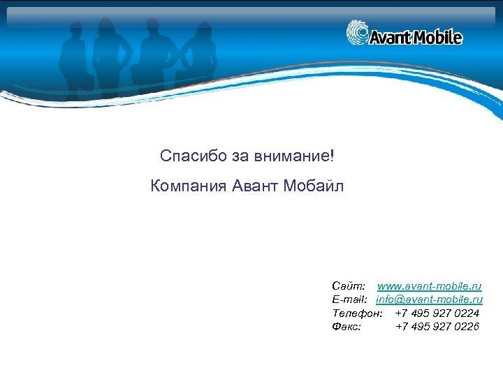 Спасибо за внимание! Компания Авант Мобайл Сайт: www. avant-mobile. ru E-mail: info@avant-mobile. ru Телефон: