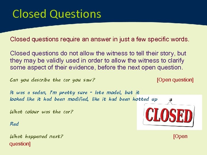 Closed Questions Closed questions require an answer in just a few specific words. Closed