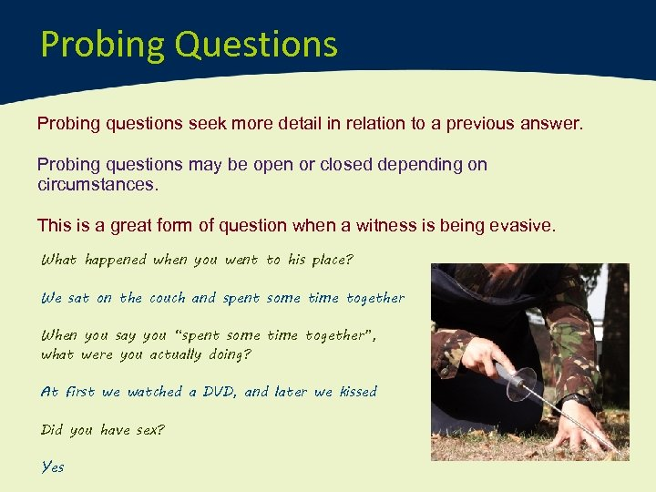 Probing Questions Probing questions seek more detail in relation to a previous answer. Probing