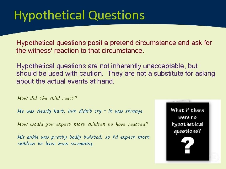 Hypothetical Questions Hypothetical questions posit a pretend circumstance and ask for the witness' reaction